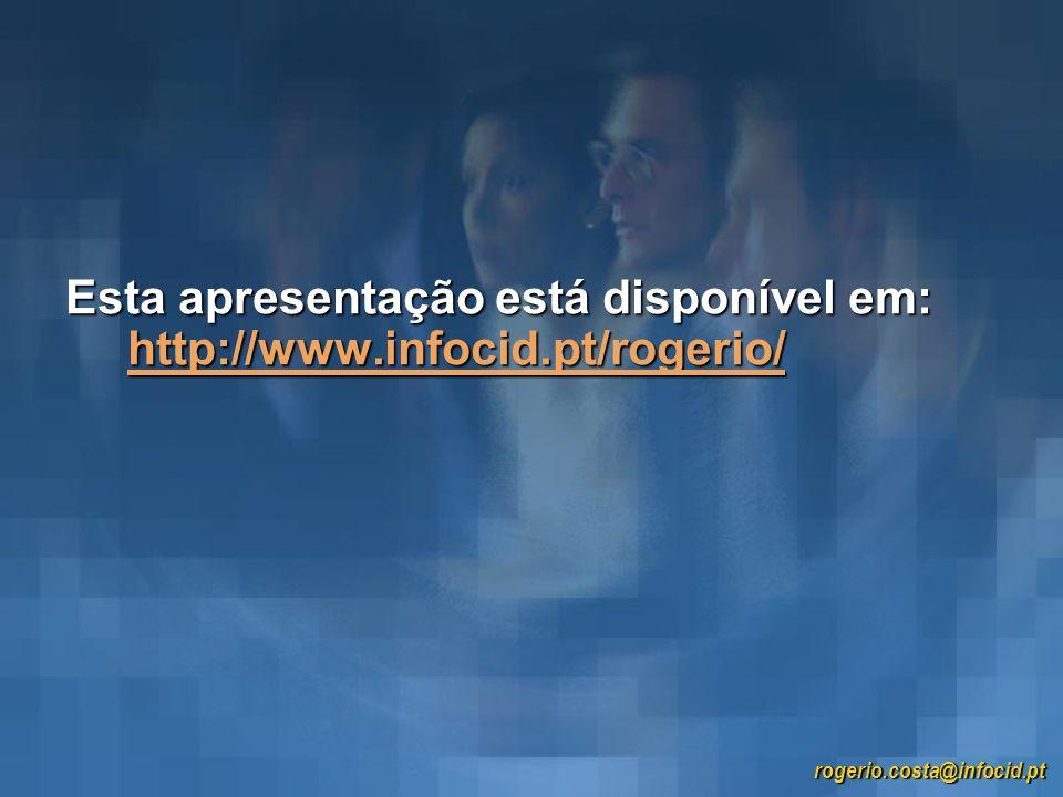 Esta apresentação está disponível em: http://www.infocid.pt/rogerio/ http://www.infocid.pt/rogerio/ rogerio.costa@infocid.pt