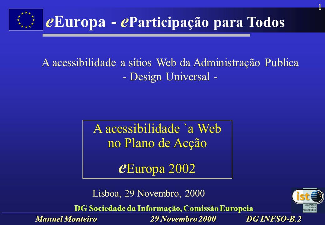 Manuel Monteiro 29 Novembro 2000 DG INFSO-B.2 e Europa - e Participação para Todos 1 DG Sociedade da Informação, Comissão Europeia A acessibilidade `a Web no Plano de Acção e Europa 2002 Lisboa, 29 Novembro, 2000 A acessibilidade a sítios Web da Administração Publica - Design Universal -