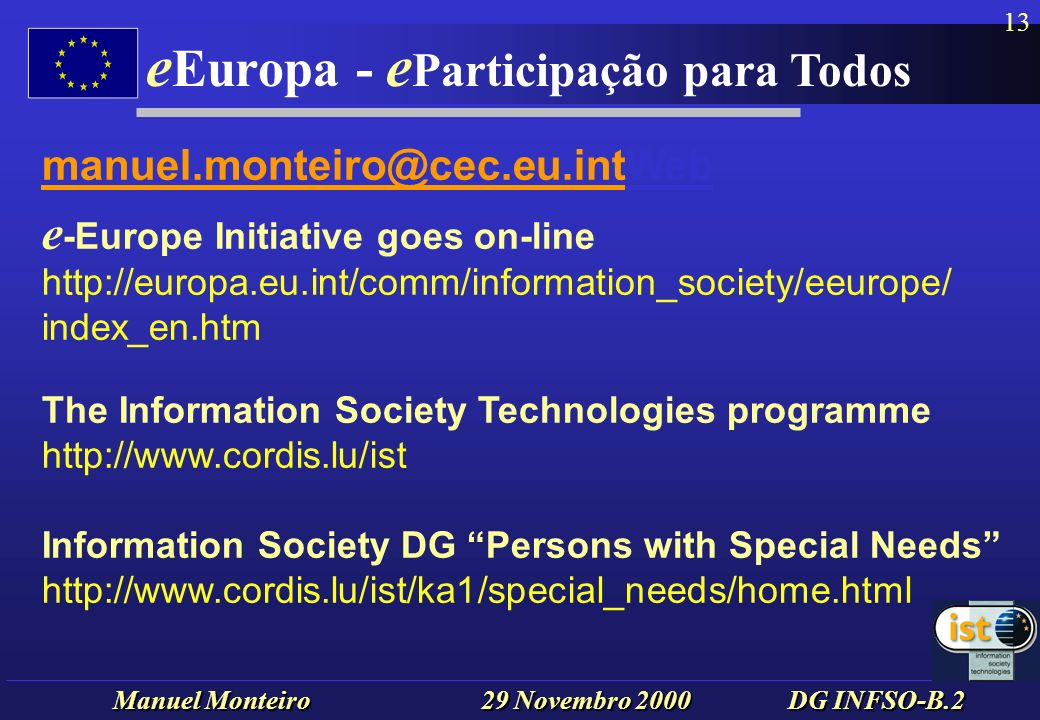 Manuel Monteiro 29 Novembro 2000 DG INFSO-B.2 e Europa - e Participação para Todos 13 manuel.monteiro@cec.eu.intWeb e -Europe Initiative goes on-line http://europa.eu.int/comm/information_society/eeurope/ index_en.htm The Information Society Technologies programme http://www.cordis.lu/ist Information Society DG Persons with Special Needs http://www.cordis.lu/ist/ka1/special_needs/home.html