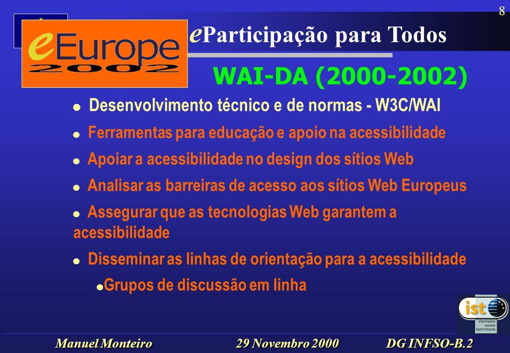 Manuel Monteiro 29 Novembro 2000 DG INFSO-B.2 e Europa - e Participação para Todos 8 l Desenvolvimento técnico e de normas - W3C/WAI l Ferramentas para educação e apoio na acessibilidade l Apoiar a acessibilidade no design dos sítios Web l Analisar as barreiras de acesso aos sítios Web Europeus l Assegurar que as tecnologias Web garantem a acessibilidade l Disseminar as linhas de orientação para a acessibilidade Grupos de discussão em linha WAI-DA (2000-2002)