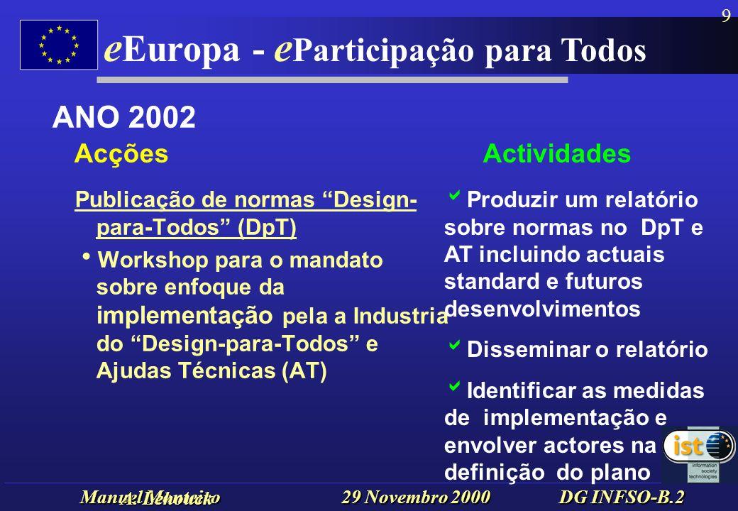 Manuel Monteiro 29 Novembro 2000 DG INFSO-B.2 e Europa - e Participação para Todos 9 Publicação de normas Design- para-Todos (DpT) Workshop para o mandato sobre enfoque da implementação pela a Industria do Design-para-Todos e Ajudas Técnicas (AT) ANO 2002 Acções Actividades Produzir um relatório sobre normas no DpT e AT incluindo actuais standard e futuros desenvolvimentos Disseminar o relatório Identificar as medidas de implementação e envolver actores na definição do plano A.