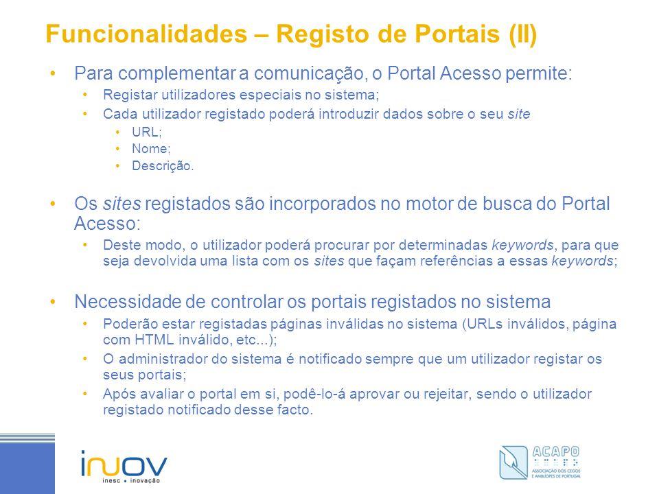 Funcionalidades – Registo de Portais (II) Para complementar a comunicação, o Portal Acesso permite: Registar utilizadores especiais no sistema; Cada utilizador registado poderá introduzir dados sobre o seu site URL; Nome; Descrição.