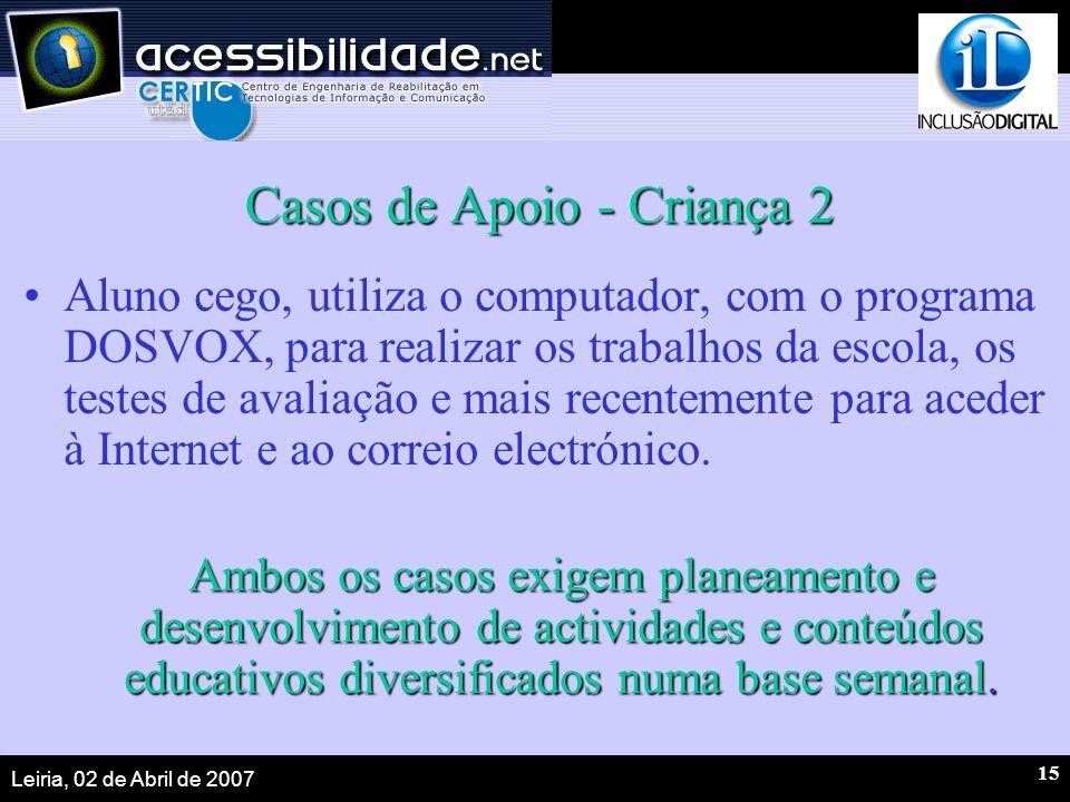 Leiria, 02 de Abril de 2007 15 Casos de Apoio - Criança 2 Aluno cego, utiliza o computador, com o programa DOSVOX, para realizar os trabalhos da escola, os testes de avaliação e mais recentemente para aceder à Internet e ao correio electrónico.