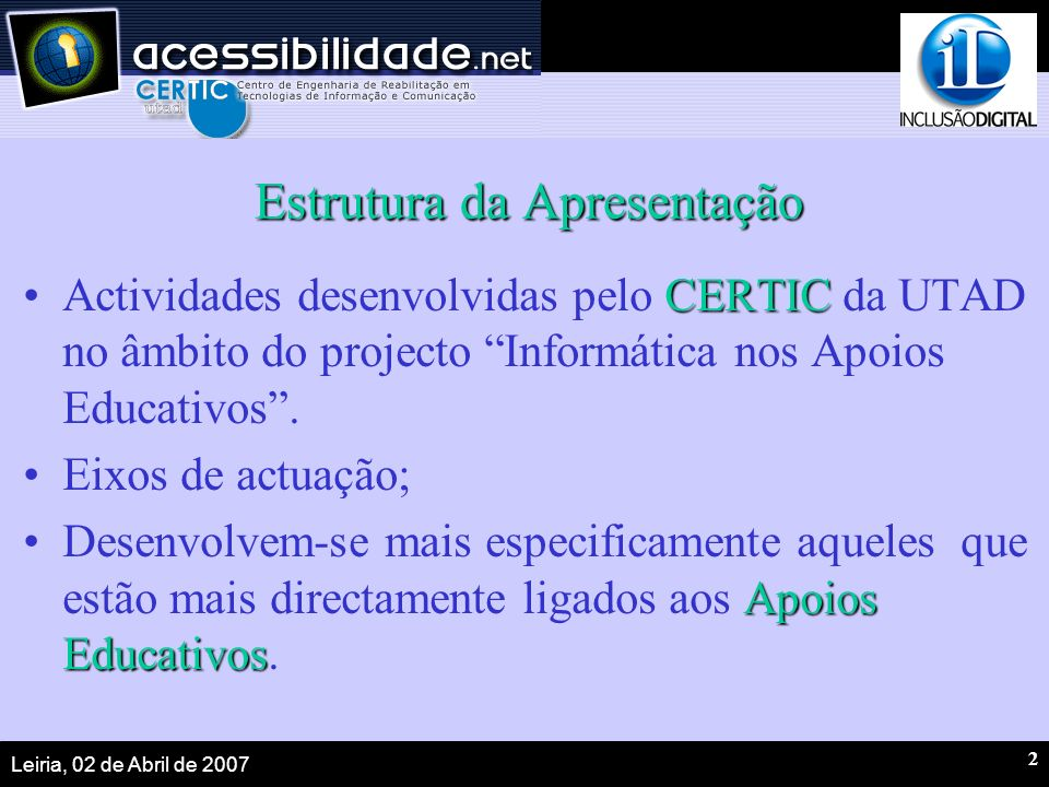 Leiria, 02 de Abril de 2007 2 Estrutura da Apresentação CERTICActividades desenvolvidas pelo CERTIC da UTAD no âmbito do projecto Informática nos Apoios Educativos.