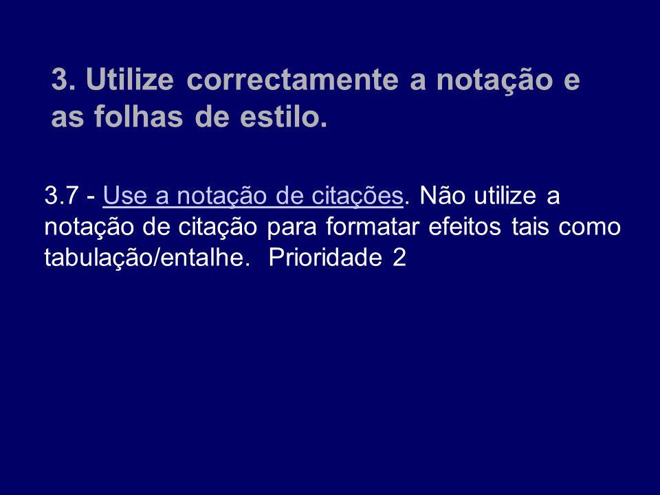 3.7 - Use a notação de citações. Não utilize a notação de citação para formatar efeitos tais como tabulação/entalhe. Prioridade 2 Use a notação de cit