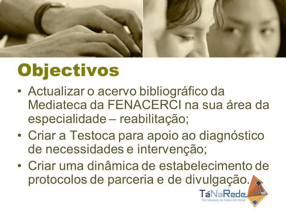 Objectivos Actualizar o acervo bibliográfico da Mediateca da FENACERCI na sua área da especialidade – reabilitação; Criar a Testoca para apoio ao diagnóstico de necessidades e intervenção; Criar uma dinâmica de estabelecimento de protocolos de parceria e de divulgação.