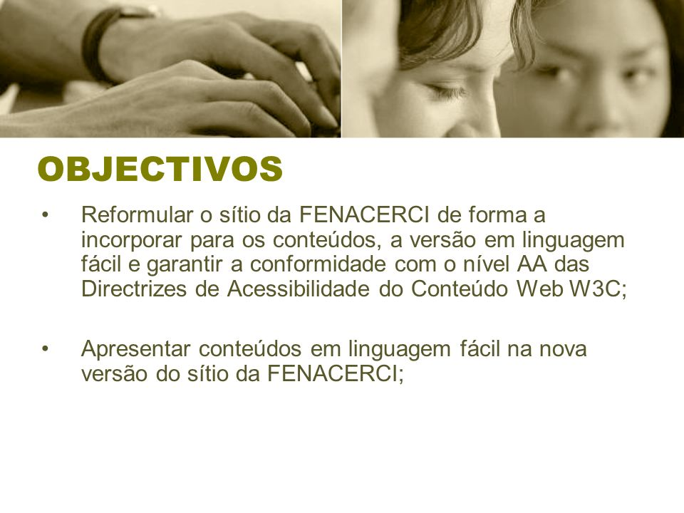 OBJECTIVOS Reformular o sítio da FENACERCI de forma a incorporar para os conteúdos, a versão em linguagem fácil e garantir a conformidade com o nível