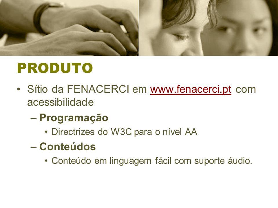 PRODUTO Sítio da FENACERCI em www.fenacerci.pt com acessibilidadewww.fenacerci.pt –Programação Directrizes do W3C para o nível AA –Conteúdos Conteúdo em linguagem fácil com suporte áudio.
