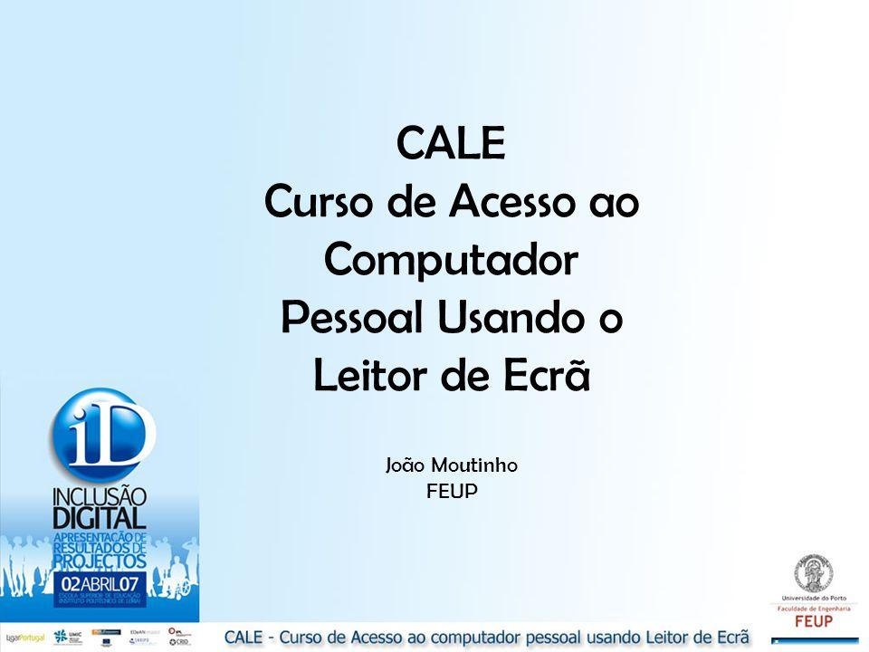 CALE Curso de Acesso ao Computador Pessoal Usando o Leitor de Ecrã João Moutinho FEUP
