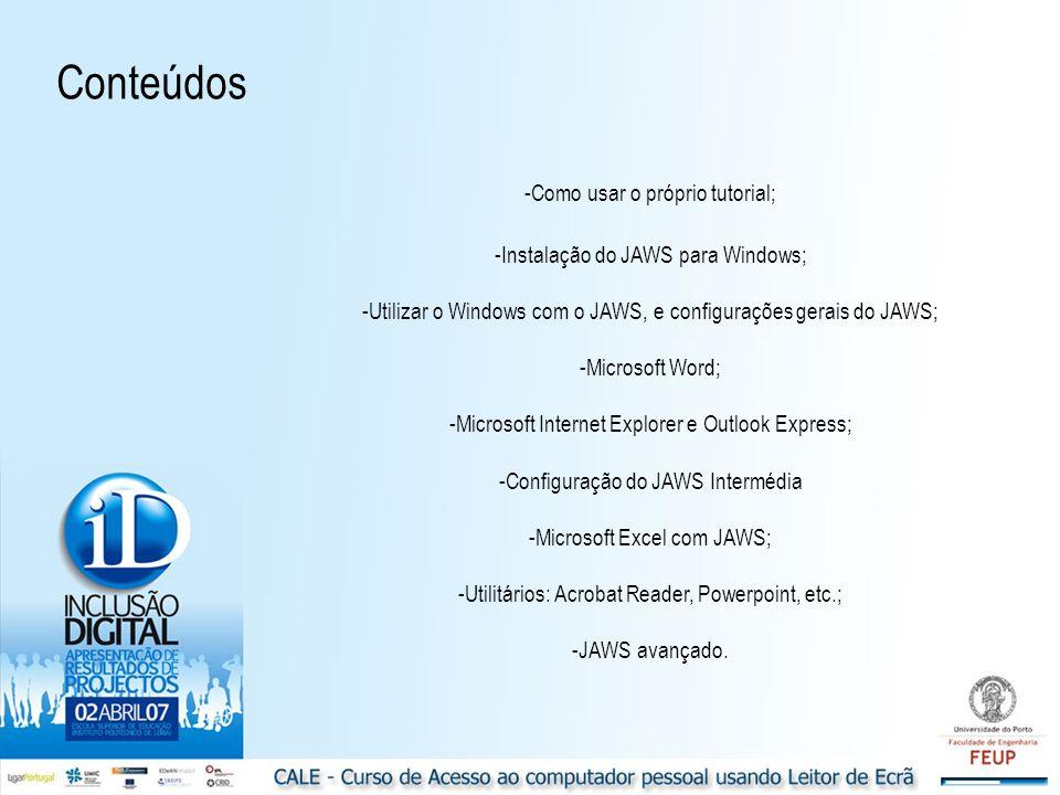 -Como usar o próprio tutorial; -Instalação do JAWS para Windows; -Utilizar o Windows com o JAWS, e configurações gerais do JAWS; -Microsoft Word; -Microsoft Internet Explorer e Outlook Express; -Configuração do JAWS Intermédia -Microsoft Excel com JAWS; -Utilitários: Acrobat Reader, Powerpoint, etc.; -JAWS avançado.