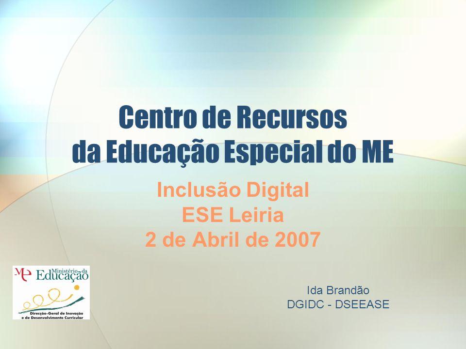 Centro de Recursos da Educação Especial do ME Inclusão Digital ESE Leiria 2 de Abril de 2007 Ida Brandão DGIDC - DSEEASE