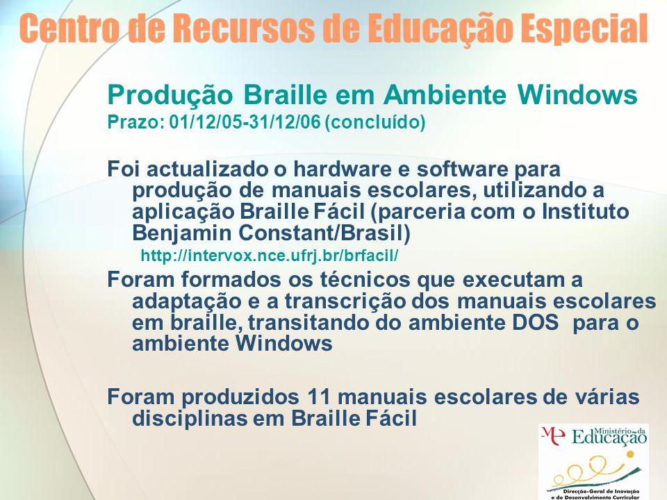 Centro de Recursos de Educação Especial Produção Braille em Ambiente Windows Prazo: 01/12/05-31/12/06 (concluído) Foi actualizado o hardware e software para produção de manuais escolares, utilizando a aplicação Braille Fácil (parceria com o Instituto Benjamin Constant/Brasil) http://intervox.nce.ufrj.br/brfacil/ Foram formados os técnicos que executam a adaptação e a transcrição dos manuais escolares em braille, transitando do ambiente DOS para o ambiente Windows Foram produzidos 11 manuais escolares de várias disciplinas em Braille Fácil