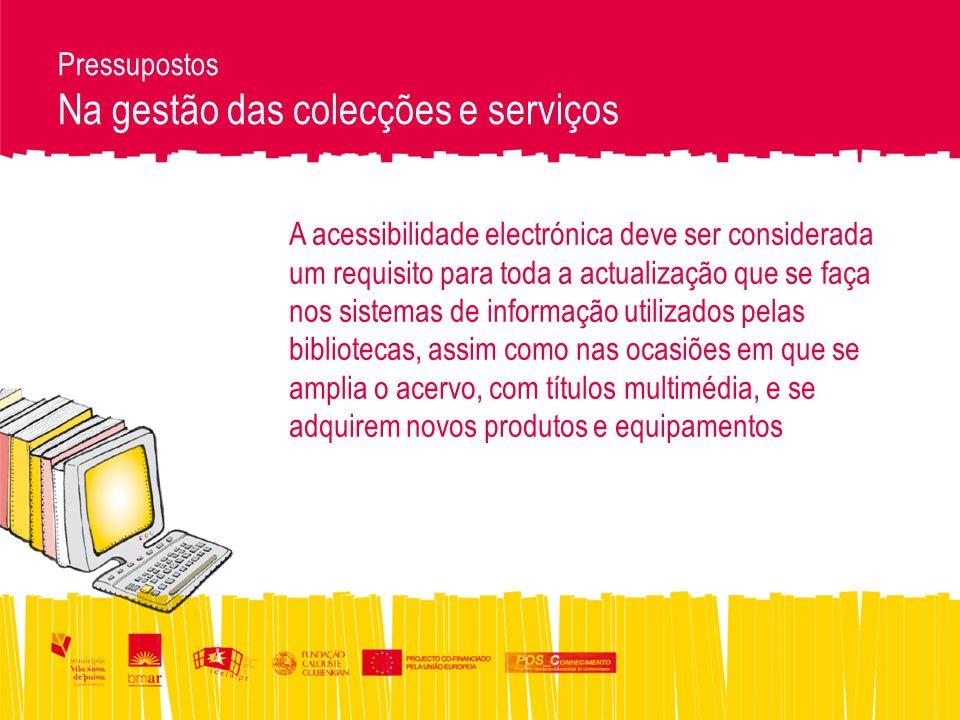 Pressupostos Na gestão das colecções e serviços A acessibilidade electrónica deve ser considerada um requisito para toda a actualização que se faça nos sistemas de informação utilizados pelas bibliotecas, assim como nas ocasiões em que se amplia o acervo, com títulos multimédia, e se adquirem novos produtos e equipamentos