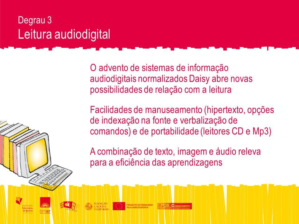Degrau 3 Leitura audiodigital O advento de sistemas de informação audiodigitais normalizados Daisy abre novas possibilidades de relação com a leitura Facilidades de manuseamento (hipertexto, opções de indexação na fonte e verbalização de comandos) e de portabilidade (leitores CD e Mp3) A combinação de texto, imagem e áudio releva para a eficiência das aprendizagens