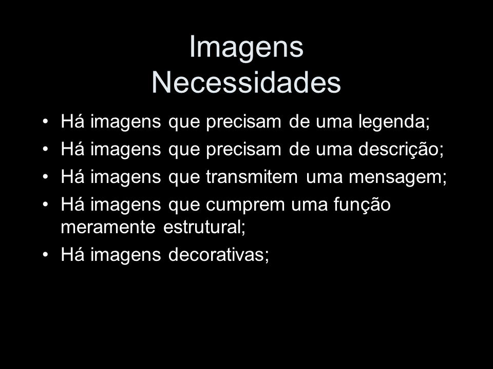 Imagens Necessidades Há imagens que precisam de uma legenda; Há imagens que precisam de uma descrição; Há imagens que transmitem uma mensagem; Há imagens que cumprem uma função meramente estrutural; Há imagens decorativas;