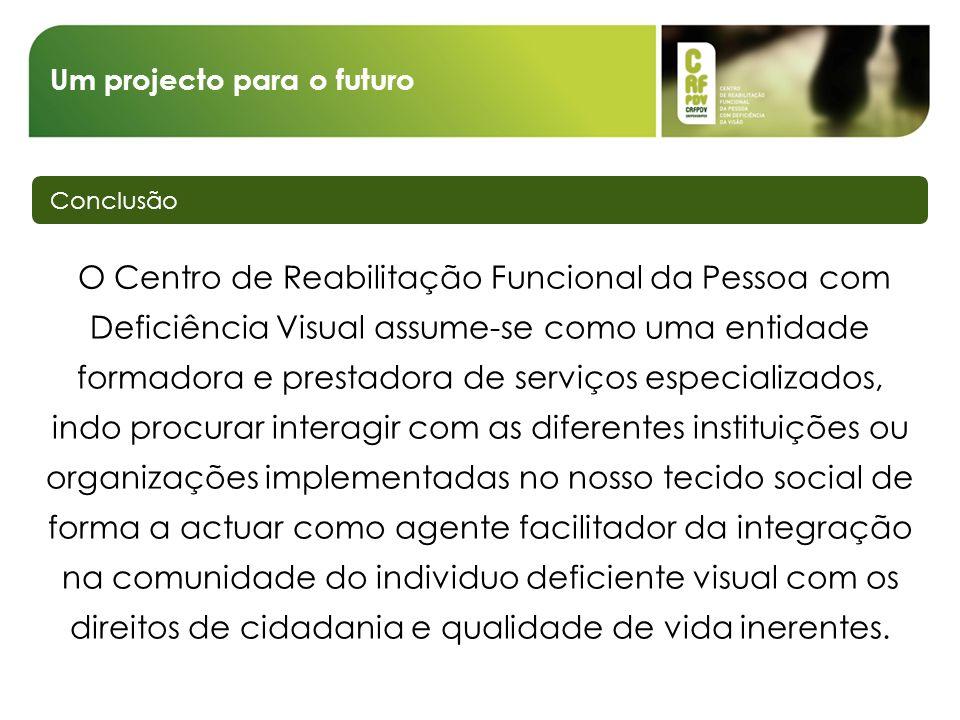 Um projecto para o futuro Conclusão O Centro de Reabilitação Funcional da Pessoa com Deficiência Visual assume-se como uma entidade formadora e presta