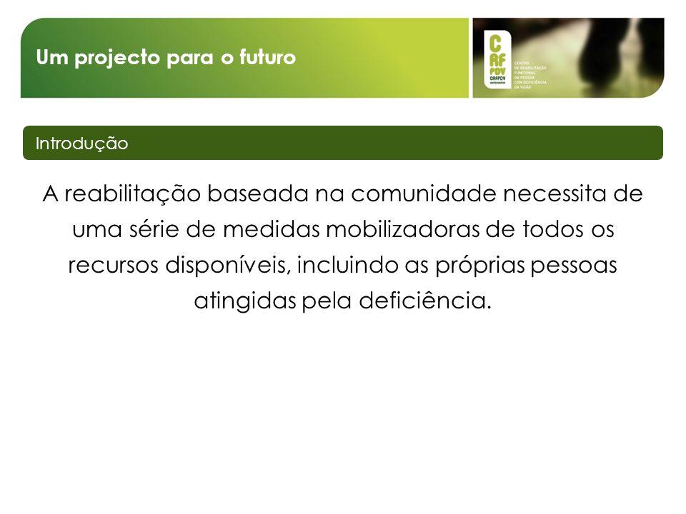 Um projecto para o futuro Introdução A reabilitação baseada na comunidade necessita de uma série de medidas mobilizadoras de todos os recursos disponíveis, incluindo as próprias pessoas atingidas pela deficiência.
