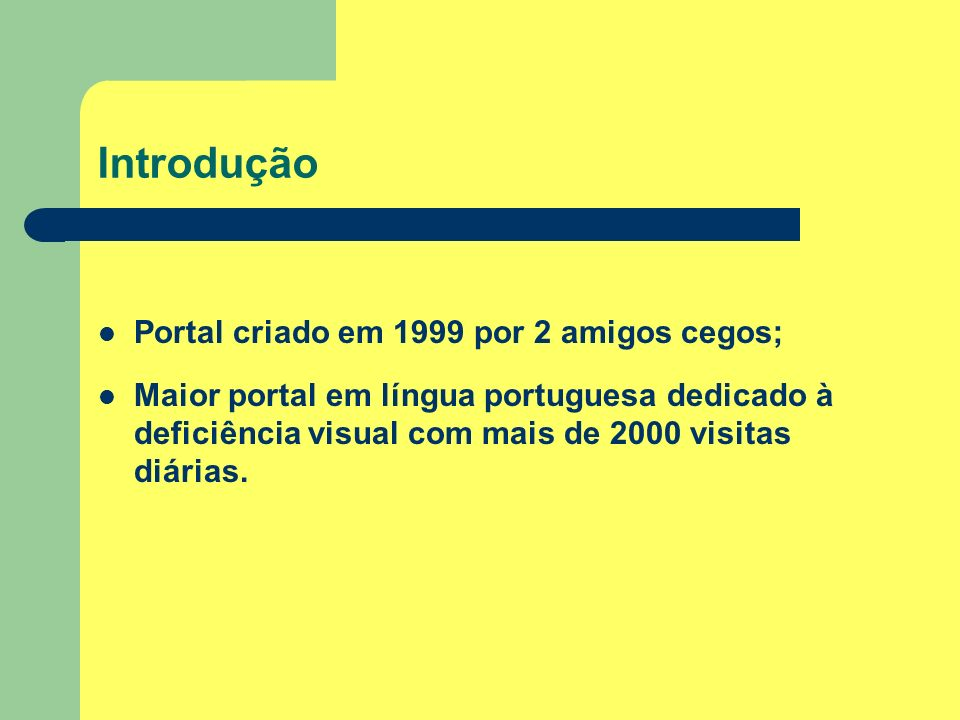 Introdução Portal criado em 1999 por 2 amigos cegos; Maior portal em língua portuguesa dedicado à deficiência visual com mais de 2000 visitas diárias.