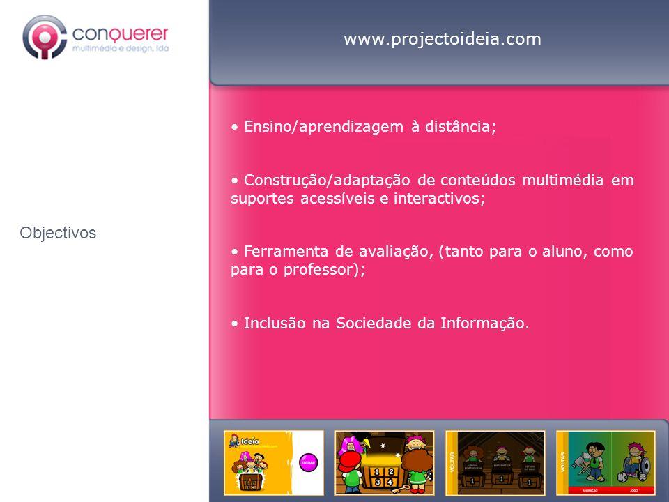 Objectivos www.projectoideia.com Ensino/aprendizagem à distância; Construção/adaptação de conteúdos multimédia em suportes acessíveis e interactivos; Ferramenta de avaliação, (tanto para o aluno, como para o professor); Inclusão na Sociedade da Informação.