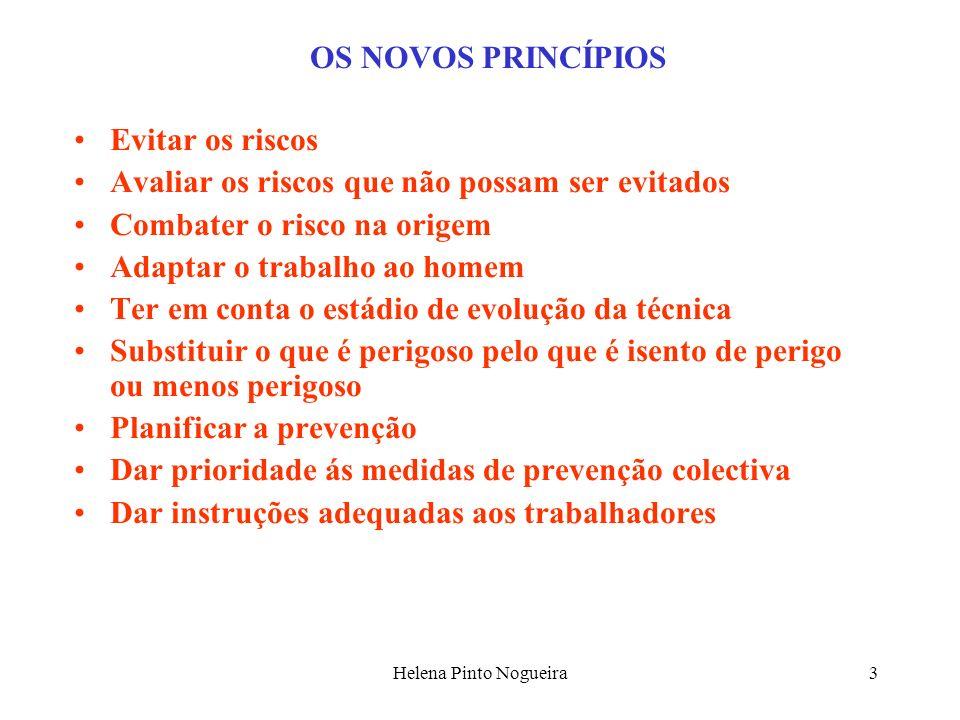 Helena Pinto Nogueira3 OS NOVOS PRINCÍPIOS Evitar os riscos Avaliar os riscos que não possam ser evitados Combater o risco na origem Adaptar o trabalh