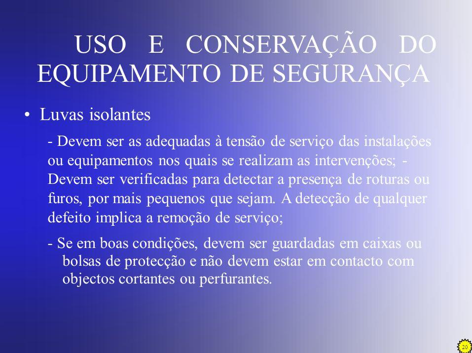 20 USO E CONSERVAÇÃO DO EQUIPAMENTO DE SEGURANÇA Luvas isolantes - Devem ser as adequadas à tensão de serviço das instalações ou equipamentos nos quai