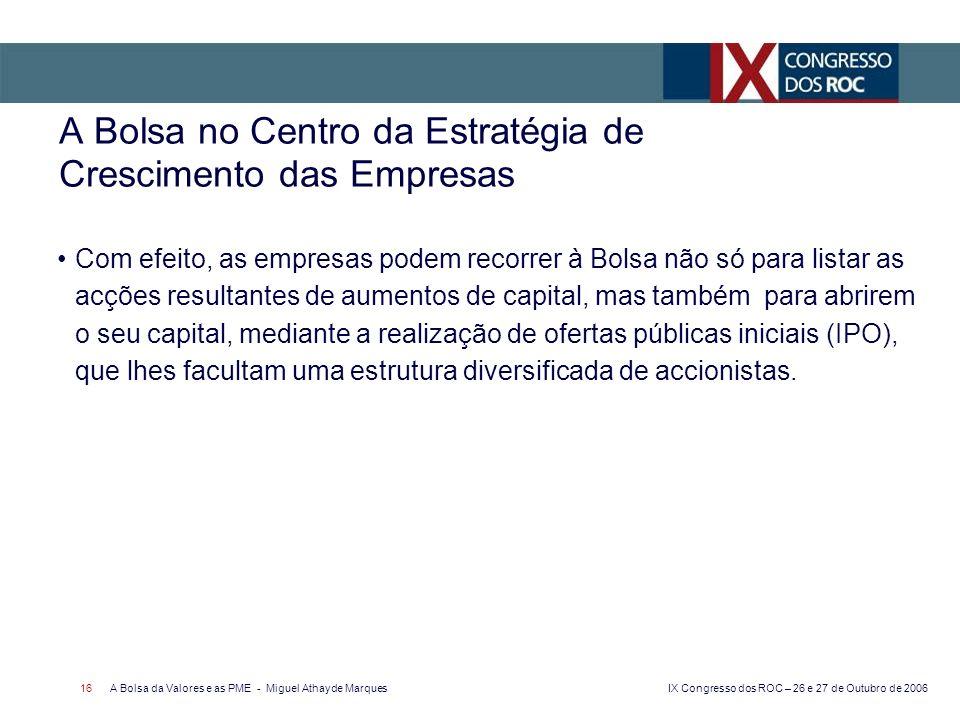 IX Congresso dos ROC – 26 e 27 de Outubro de 2006 A Bolsa da Valores e as PME - Miguel Athayde Marques 16 A Bolsa no Centro da Estratégia de Crescimento das Empresas Com efeito, as empresas podem recorrer à Bolsa não só para listar as acções resultantes de aumentos de capital, mas também para abrirem o seu capital, mediante a realização de ofertas públicas iniciais (IPO), que lhes facultam uma estrutura diversificada de accionistas.