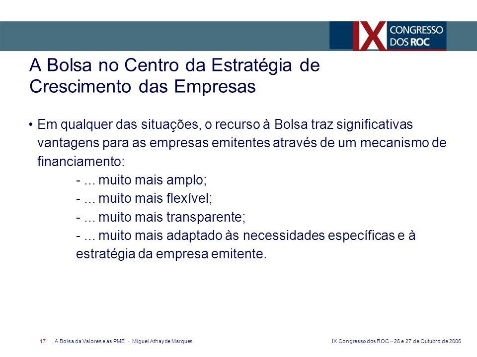 IX Congresso dos ROC – 26 e 27 de Outubro de 2006 A Bolsa da Valores e as PME - Miguel Athayde Marques 17 A Bolsa no Centro da Estratégia de Crescimen