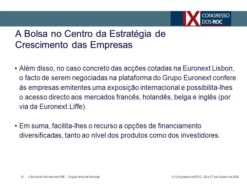 IX Congresso dos ROC – 26 e 27 de Outubro de 2006 A Bolsa da Valores e as PME - Miguel Athayde Marques 18 A Bolsa no Centro da Estratégia de Crescimen