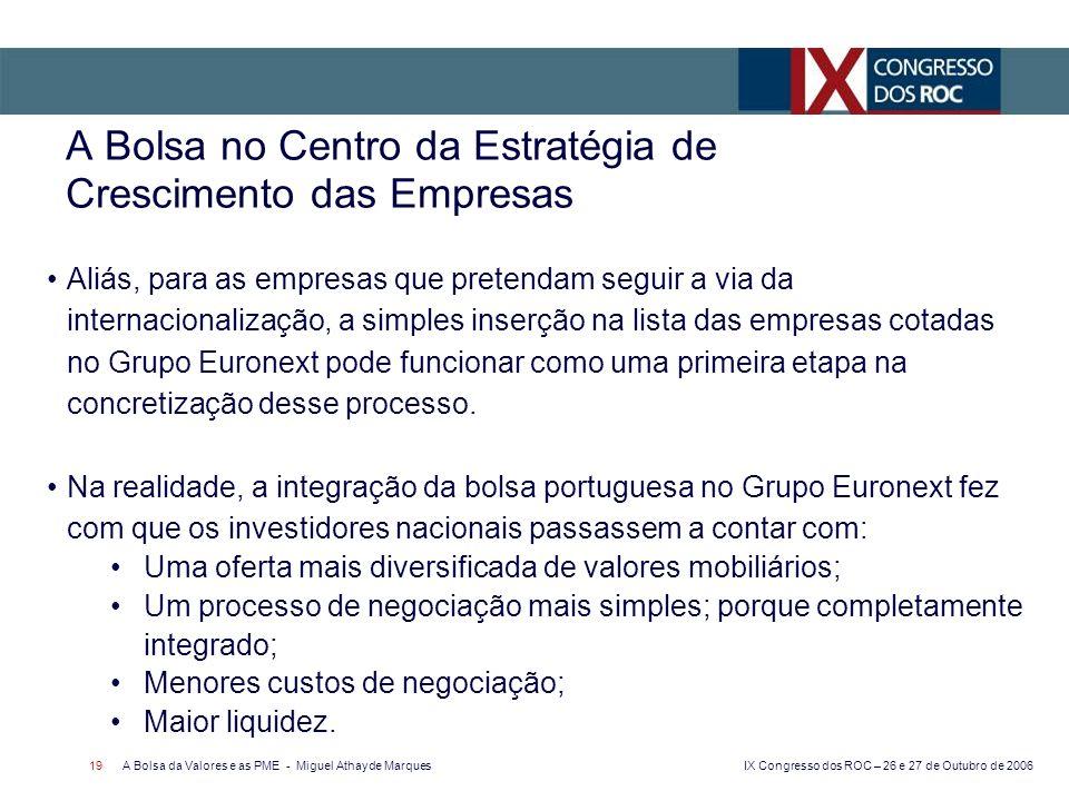 IX Congresso dos ROC – 26 e 27 de Outubro de 2006 A Bolsa da Valores e as PME - Miguel Athayde Marques 19 A Bolsa no Centro da Estratégia de Crescimento das Empresas Aliás, para as empresas que pretendam seguir a via da internacionalização, a simples inserção na lista das empresas cotadas no Grupo Euronext pode funcionar como uma primeira etapa na concretização desse processo.