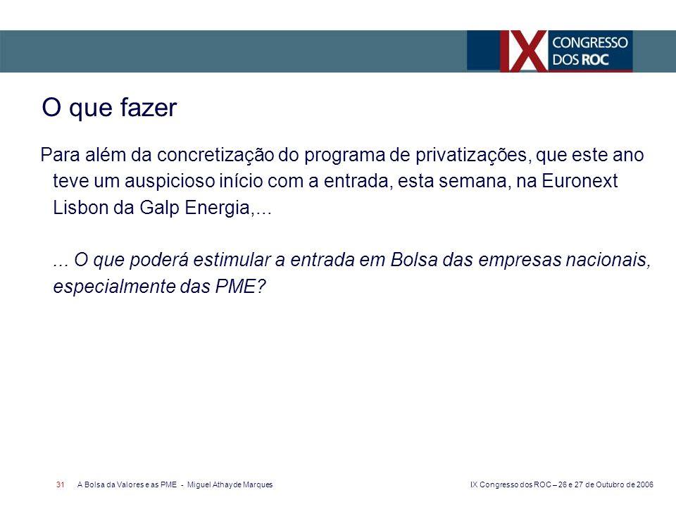 IX Congresso dos ROC – 26 e 27 de Outubro de 2006 A Bolsa da Valores e as PME - Miguel Athayde Marques 31 O que fazer Para além da concretização do programa de privatizações, que este ano teve um auspicioso início com a entrada, esta semana, na Euronext Lisbon da Galp Energia,......