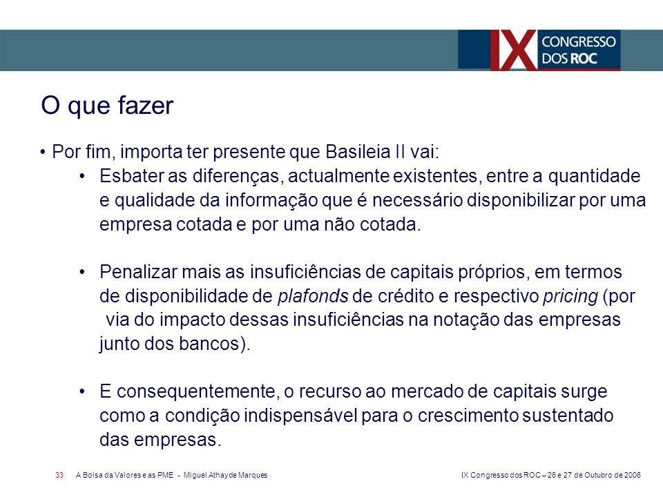 IX Congresso dos ROC – 26 e 27 de Outubro de 2006 A Bolsa da Valores e as PME - Miguel Athayde Marques 33 Por fim, importa ter presente que Basileia I