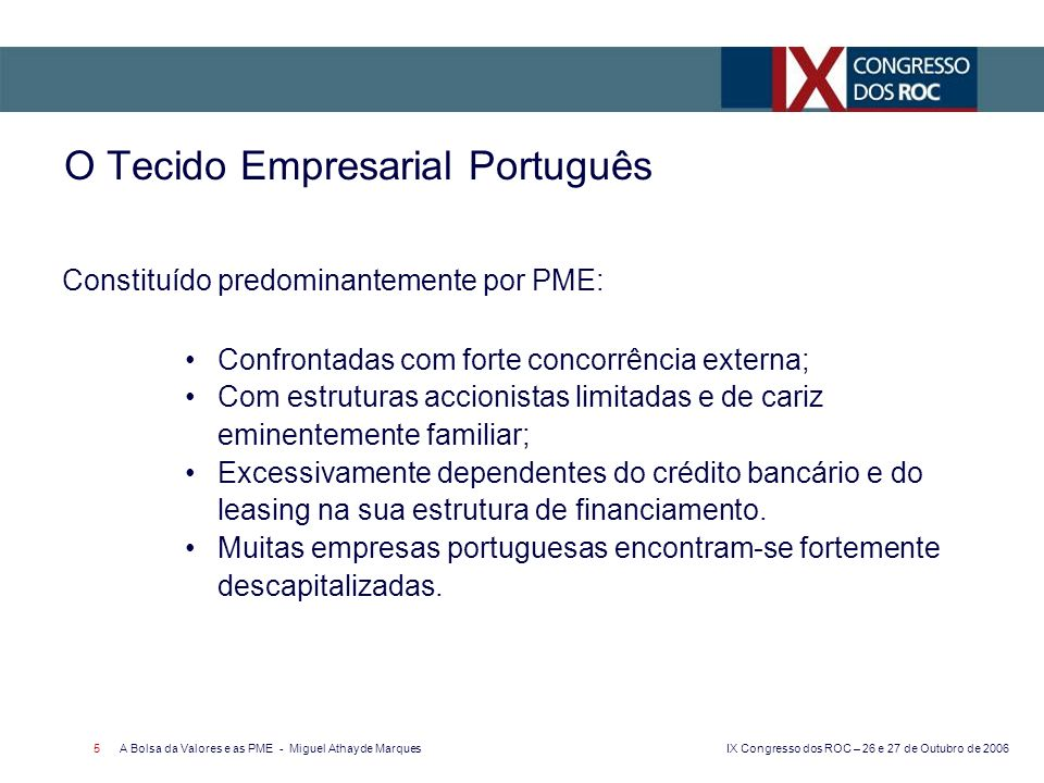 IX Congresso dos ROC – 26 e 27 de Outubro de 2006 A Bolsa da Valores e as PME - Miguel Athayde Marques 6 O Tecido Empresarial Português Com fraca cultura bolsista, com reflexos: No reduzido recurso ao mercado de capitais como fonte de financiamento, em particular pelas empresas dos sectores mais Com efeito, em Portugal os capitais próprios das PME representam cerca de um terço dos recursos totais (contra mais de 40% em Espanha)*.