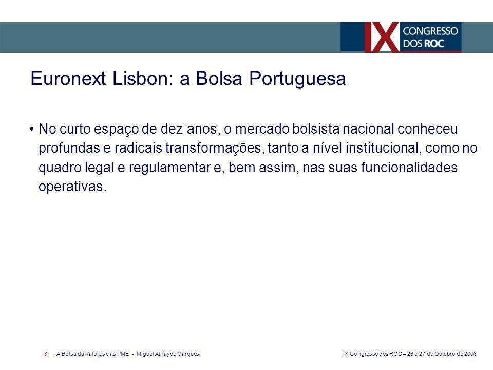 IX Congresso dos ROC – 26 e 27 de Outubro de 2006 A Bolsa da Valores e as PME - Miguel Athayde Marques 9 Euronext Lisbon: a Bolsa Portuguesa Com efeito: Até Março de 1992, existiam 2 bolsas de valores: a BVL e a BVP, que eram instituições auxiliares de crédito pertencentes ao sector público.