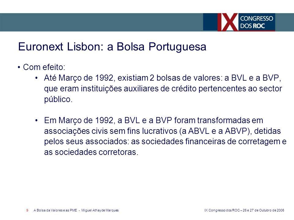 IX Congresso dos ROC – 26 e 27 de Outubro de 2006 A Bolsa da Valores e as PME - Miguel Athayde Marques 10 Euronext Lisbon: a Bolsa Portuguesa Em Fevereiro de 2000, a ABVL e a ABVP foram transformadas em duas sociedades anónimas: a BVL e a BDP que, nessa mesma data, foram fundidas e deram origem à BVLP - Sociedade Gestora de Mercados Regulamentados, SA.