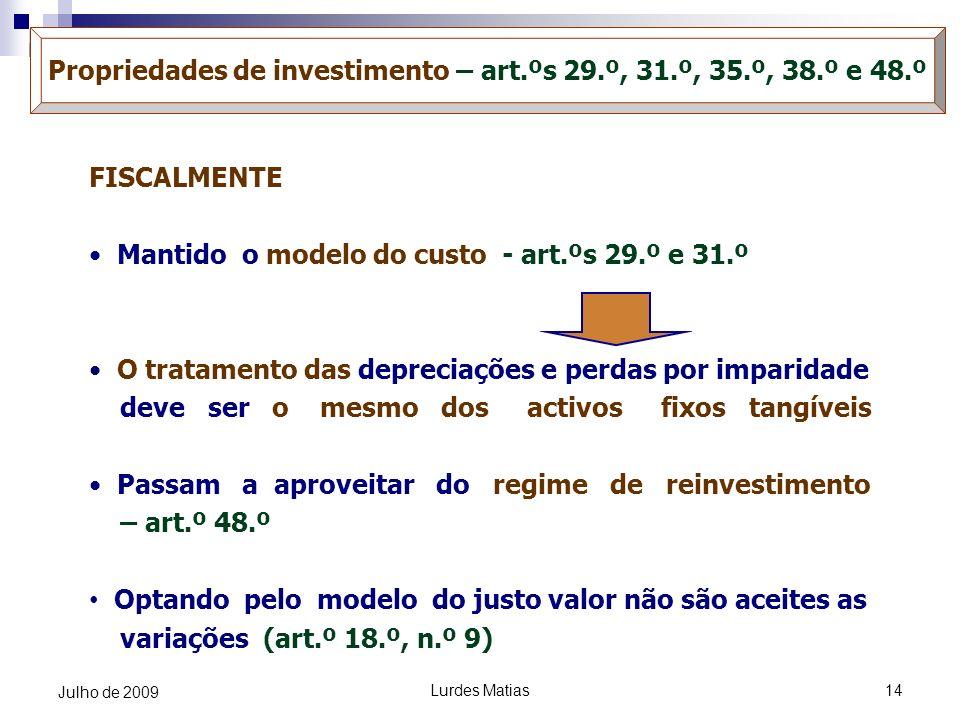 Lurdes Matias14 Julho de 2009 Propriedades de investimento – art.ºs 29.º, 31.º, 35.º, 38.º e 48.º FISCALMENTE Mantido o modelo do custo - art.ºs 29.º