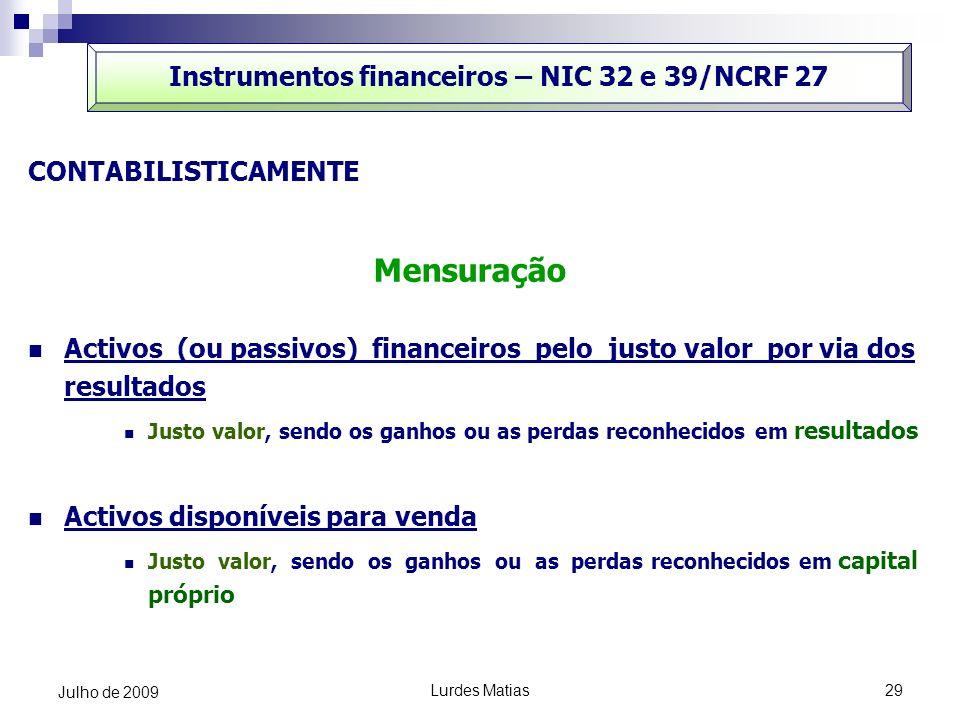 Lurdes Matias29 Julho de 2009 Instrumentos financeiros – NIC 32 e 39/NCRF 27 CONTABILISTICAMENTE Mensuração Activos (ou passivos) financeiros pelo jus