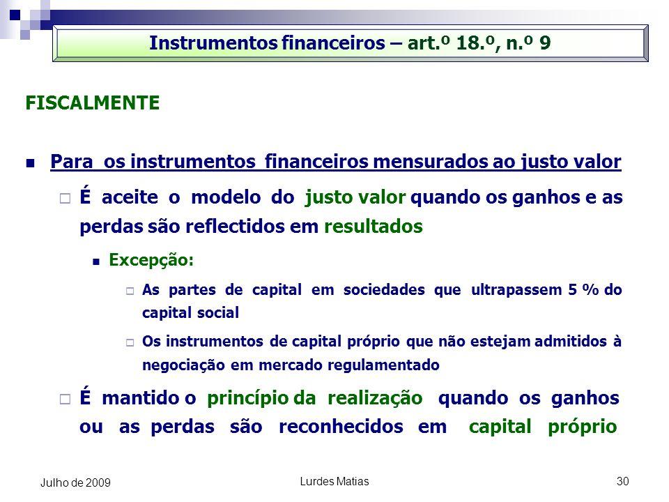 Lurdes Matias30 Julho de 2009 Instrumentos financeiros – art.º 18.º, n.º 9 FISCALMENTE Para os instrumentos financeiros mensurados ao justo valor É ac