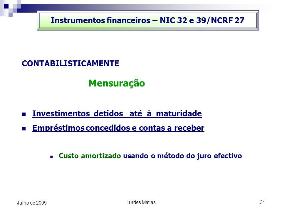 Lurdes Matias31 Julho de 2009 Instrumentos financeiros – NIC 32 e 39/NCRF 27 CONTABILISTICAMENTE Mensuração Investimentos detidos até à maturidade Emp
