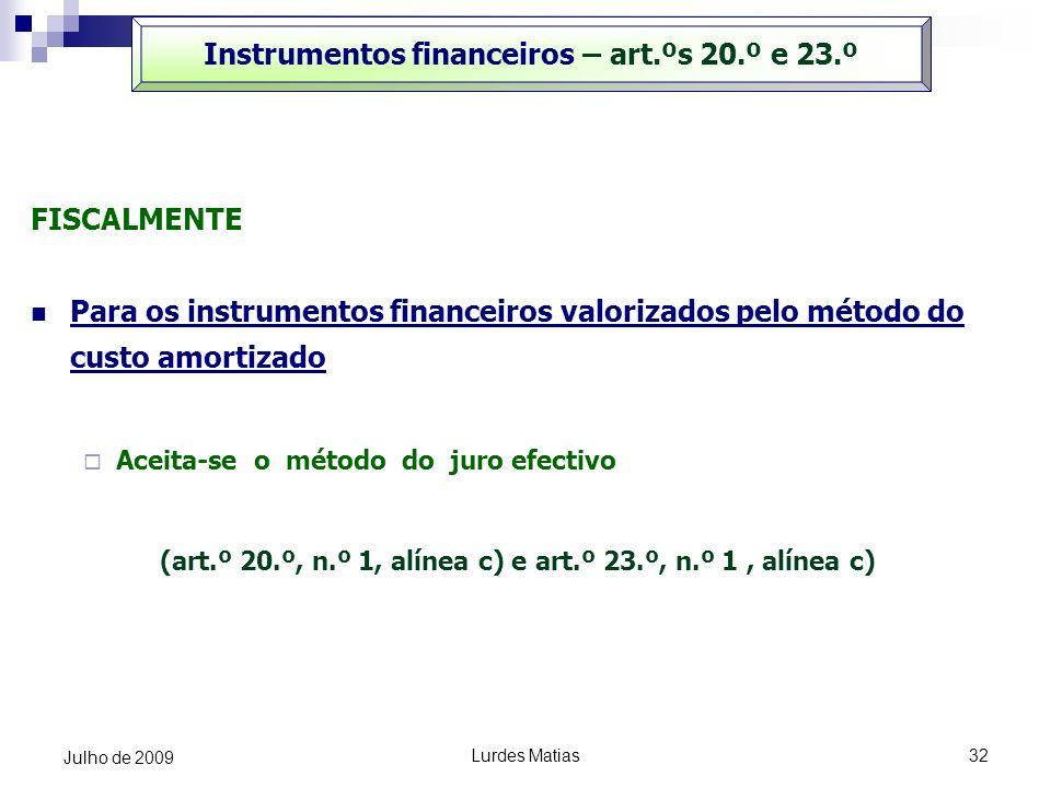Lurdes Matias32 Julho de 2009 Instrumentos financeiros – art.ºs 20.º e 23.º FISCALMENTE Para os instrumentos financeiros valorizados pelo método do cu