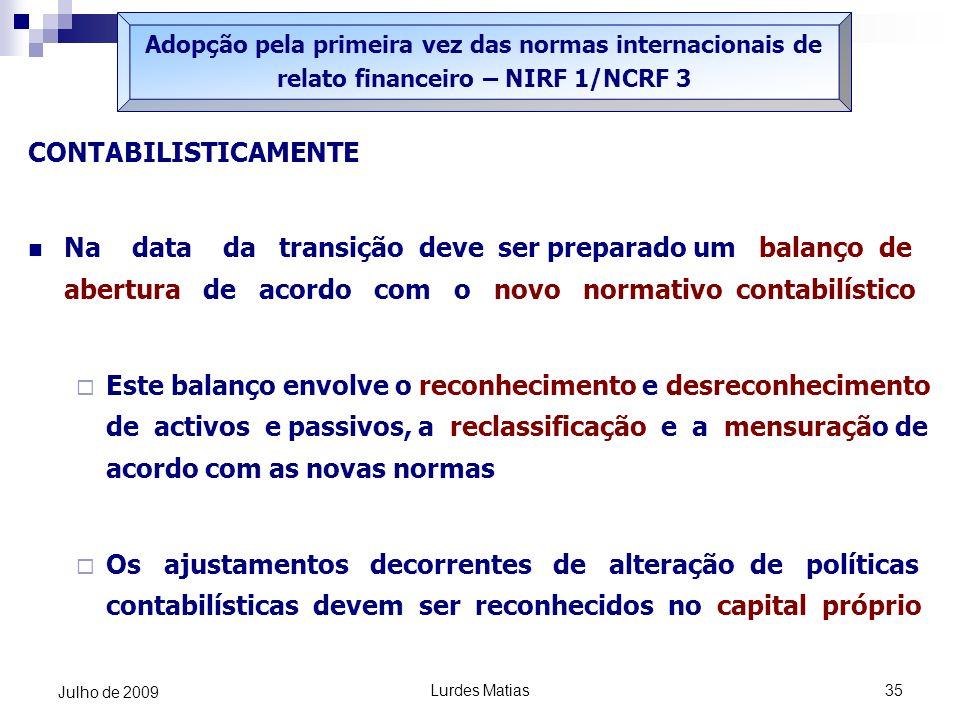 Lurdes Matias35 Julho de 2009 Adopção pela primeira vez das normas internacionais de relato financeiro – NIRF 1/NCRF 3 CONTABILISTICAMENTE Na data da