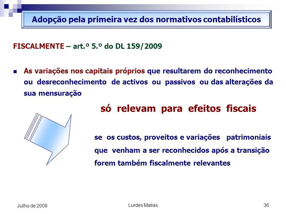 Lurdes Matias36 Julho de 2009 FISCALMENTE – art.º 5.º do DL 159/2009 As variações nos capitais próprios que resultarem do reconhecimento ou desreconhe