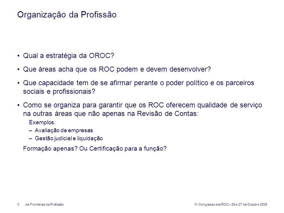 IX Congresso dos ROC – 26 e 27 de Outubro 2006 6As Fronteiras da Profissão Organização da Profissão Qual a estratégia da OROC? Que áreas acha que os R