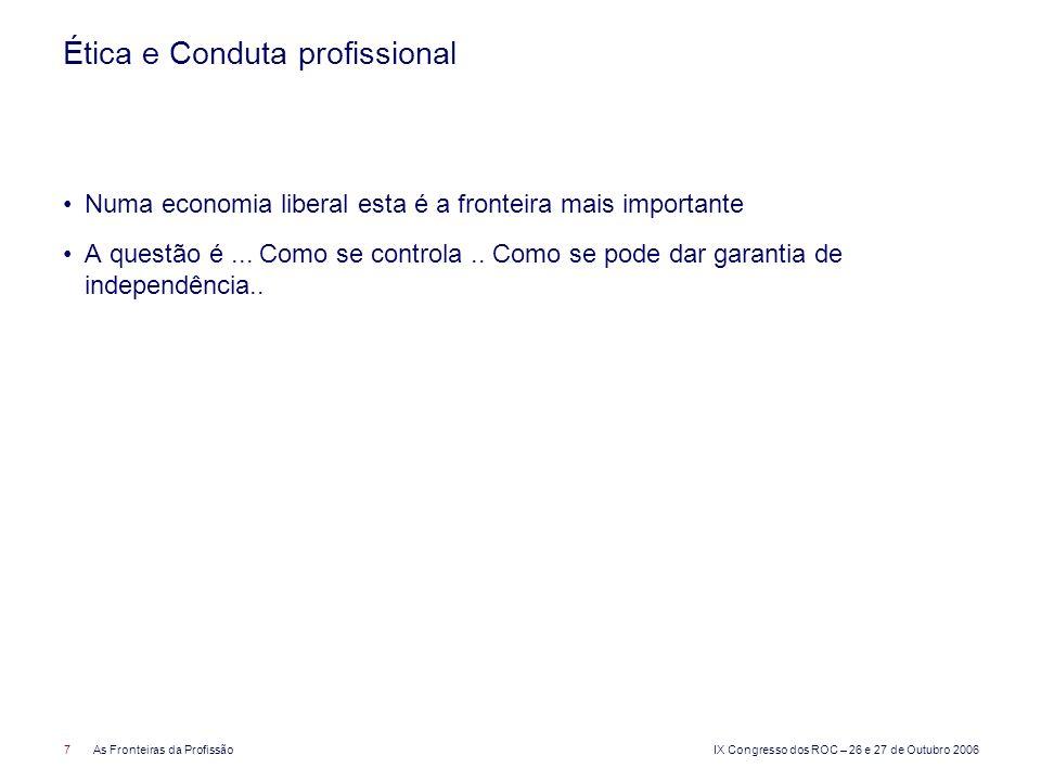 IX Congresso dos ROC – 26 e 27 de Outubro 2006 7As Fronteiras da Profissão Ética e Conduta profissional Numa economia liberal esta é a fronteira mais