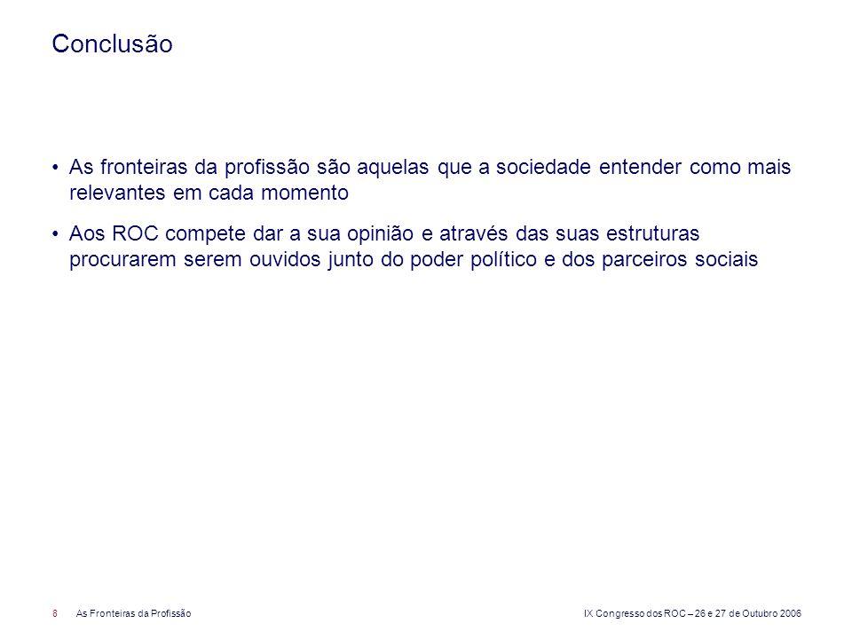 IX Congresso dos ROC – 26 e 27 de Outubro 2006 8As Fronteiras da Profissão Conclusão As fronteiras da profissão são aquelas que a sociedade entender c