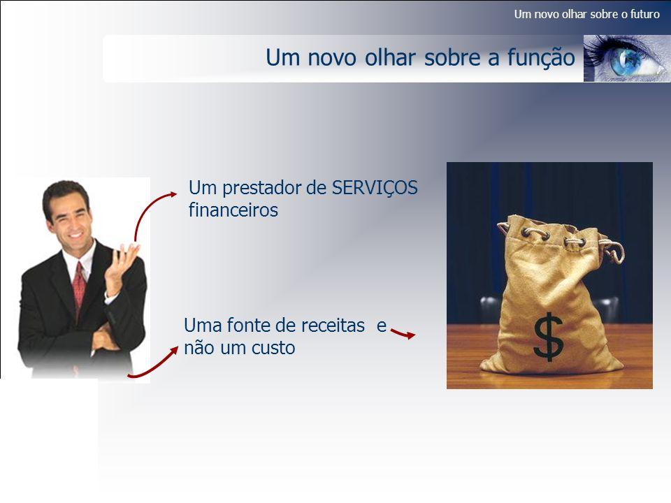 Um novo olhar sobre o futuro Um novo olhar sobre a função Um prestador de SERVIÇOS financeiros Uma fonte de receitas e não um custo