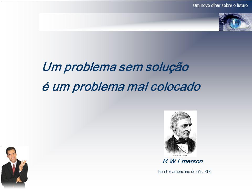 Um novo olhar sobre o futuro Um problema sem solução é um problema mal colocado R.W.Emerson Escritor americano do séc. XIX