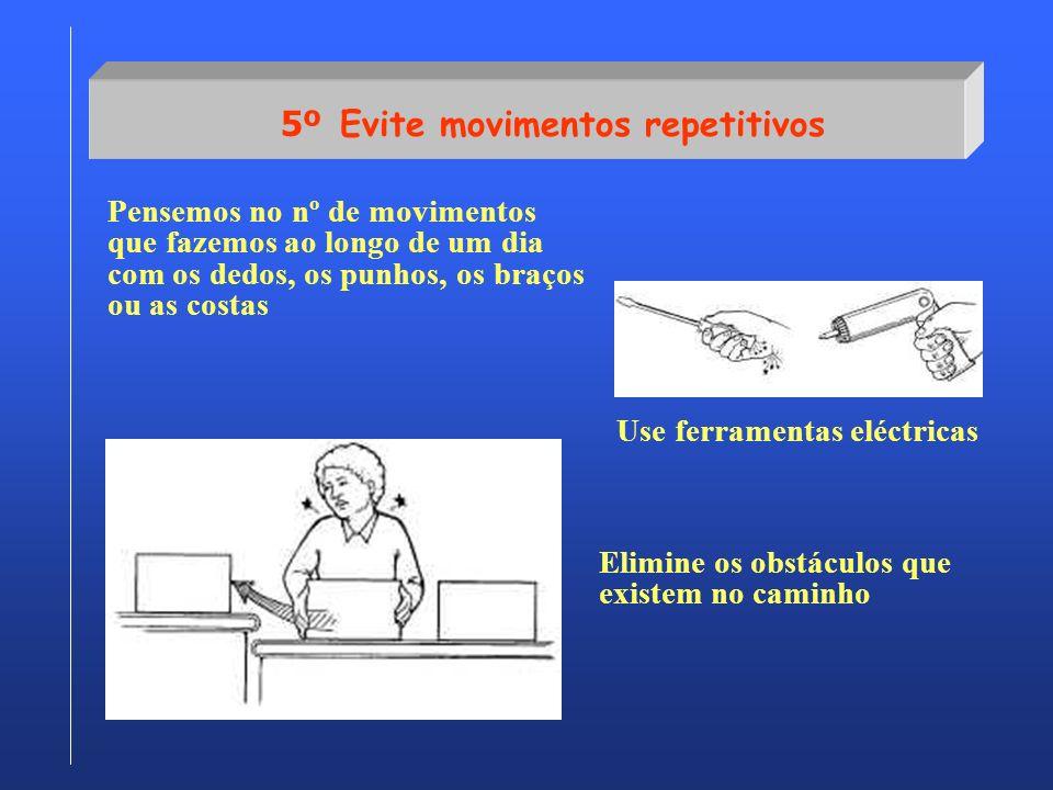 5º Evite movimentos repetitivos Pensemos no nº de movimentos que fazemos ao longo de um dia com os dedos, os punhos, os braços ou as costas Use ferram