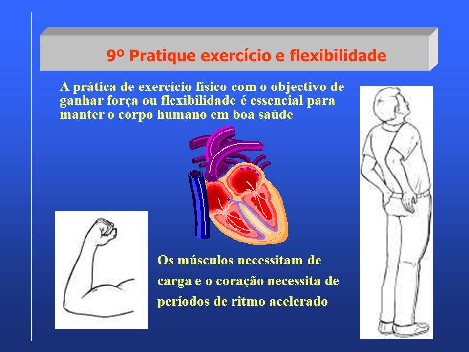 9º Pratique exercício e flexibilidade A prática de exercício físico com o objectivo de ganhar força ou flexibilidade é essencial para manter o corpo h