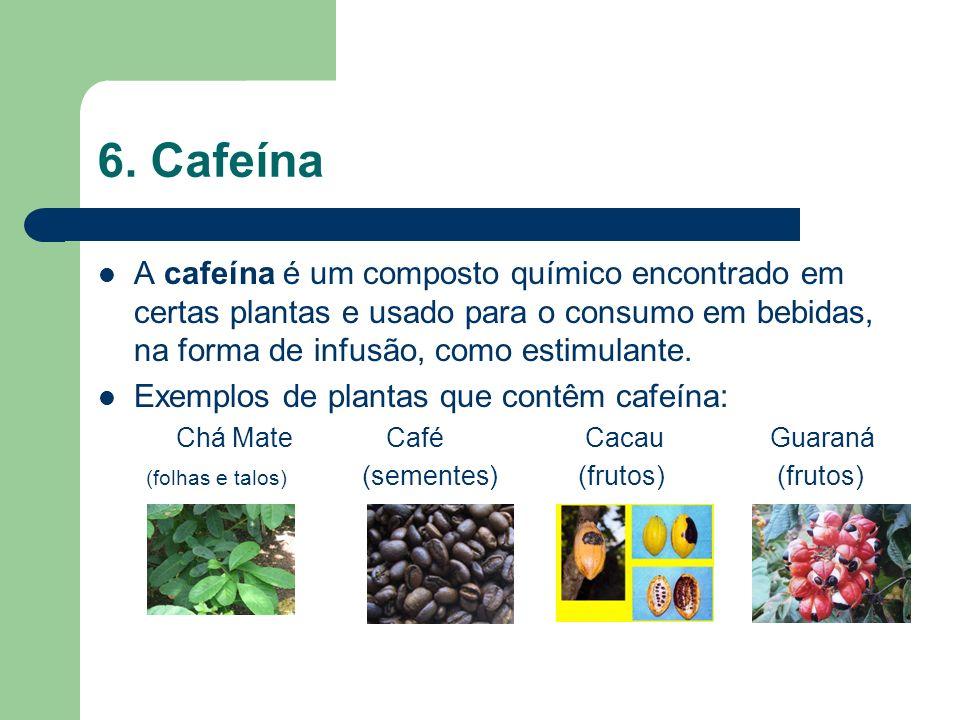 6. Cafeína A cafeína é um composto químico encontrado em certas plantas e usado para o consumo em bebidas, na forma de infusão, como estimulante. Exem