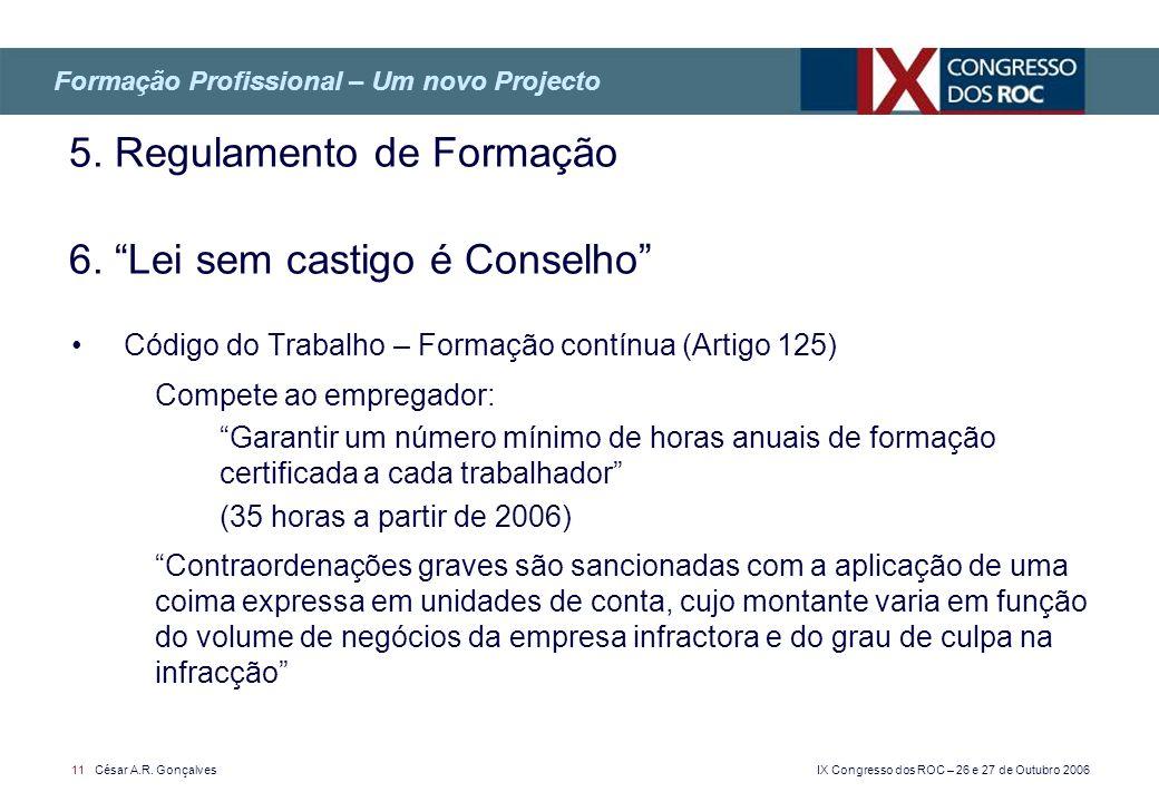 IX Congresso dos ROC – 26 e 27 de Outubro 2006 11 César A.R. Gonçalves 5. Regulamento de Formação 6. Lei sem castigo é Conselho Formação Profissional